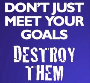 Don't just meet your goals. Destroy them