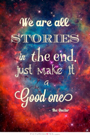 we-are-all-stories-in-the-end-just-make-it-a-good-one-eh-quote-1.jpg
