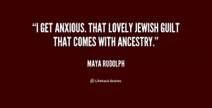 get anxious. That lovely Jewish guilt that comes with ancestry ...