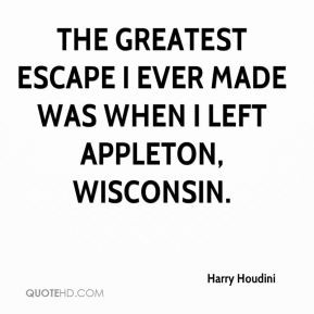 The greatest escape I ever made was when I left Appleton, Wisconsin.