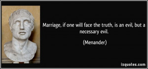 Marriage, if one will face the truth, is an evil, but a necessary evil ...