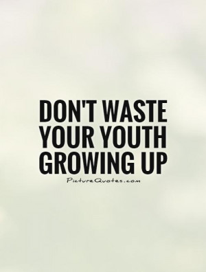 Growing Up Quotes Youth Quotes Dont Waste Your Time Quotes
