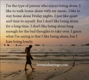 like being alone but I hate being lonely