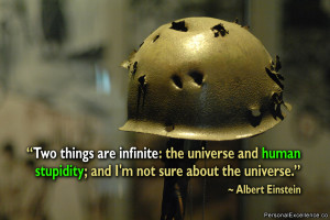 "... stupidity; and I'm not sure about the universe."" ~ Albert Einstein"
