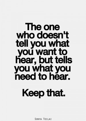 ... what you want to hear, but tells you what you need to hear. Keep that