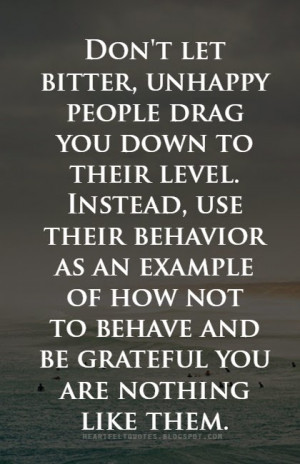 Don't let bitter, unhappy people drag you down.