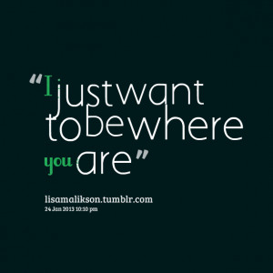 Quotes Picture: i just want to be where you are