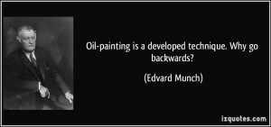 Oil-painting is a developed technique. Why go backwards? - Edvard ...