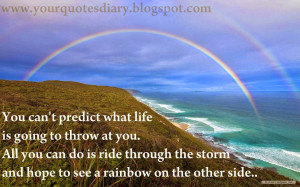 ... is ride through the storm and hope to see a rainbow on the other side