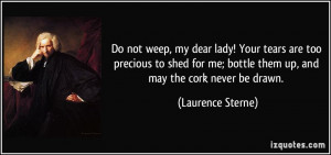 Do not weep, my dear lady! Your tears are too precious to shed for me ...