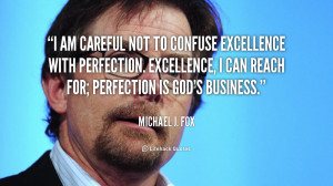 ... . Excellence, I can reach for; perfection is God's business