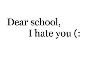 Dear School I Hate You