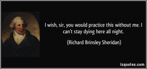 ... me. I can't stay dying here all night. - Richard Brinsley Sheridan