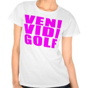 Funny Girl Golfers Quotes : Veni Vidi Golf Tshirt