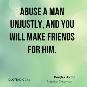 Abuse a man unjustly, and you will make friends for him.