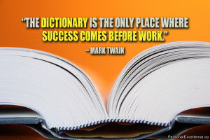 "... is the only place where success comes before work."" ~ Mark Twain"