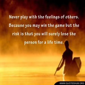 Never play with the feelings of others.
