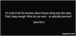 tired of all this business about beauty being only skin-deep. That ...