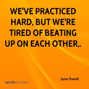 ... - We've practiced hard, but we're tired of beating up on each other