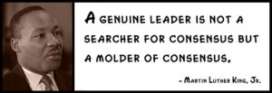 Martin Luther King, Jr. - A genuine leader is not a searcher for ...
