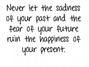 ... The Sadness Of Your Past And The Fear Of Your Future Ruin Your Present