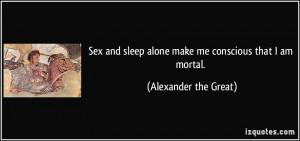 Sex and sleep alone make me conscious that I am mortal. - Alexander ...