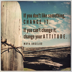 ... . If you can't change it, change your attitude. Quote by Maya Angelou