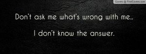 don't ask me what's wrong with me.. i don't know the answer ...