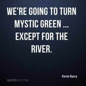 Kevin Barry - We're going to turn Mystic green ... except for the ...