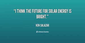 ... think the future for solar energy 138623 1 Solar Power Quotes