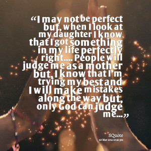 Quotes Picture: i may not be perfect but, when i look at my daughter i ...