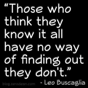 Those who think they know it all have no way of finding out they don't ...