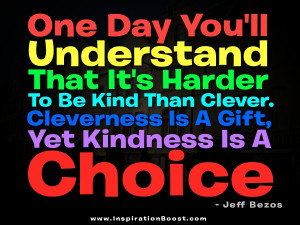 One day you'll understand that it's harder to be kind than clever ...