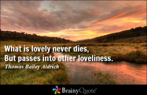 ... never dies, But passes into other loveliness. - Thomas Bailey Aldrich