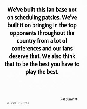Pat Summitt - We've built this fan base not on scheduling patsies. We ...