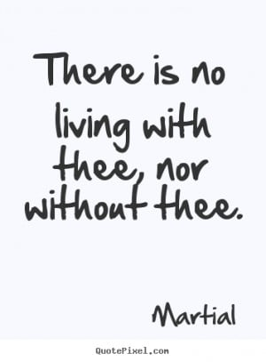 ... quotes - There is no living with thee, nor without thee. - Love quotes