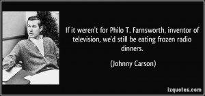 If it weren't for Philo T. Farnsworth, inventor of television, we'd ...
