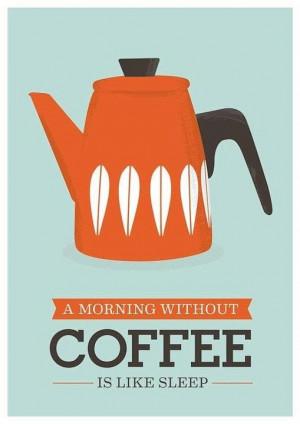 morning without coffee is like sleep.