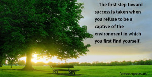 The first step toward success is taken when you refuse to be a captive ...