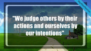 """We judge others by their actions and ourselves by our intentions"""""""