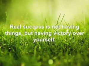 Real Success Is Not Having Things But Having Victory Over Yourself ...
