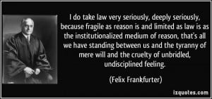 ... the cruelty of unbridled, undisciplined feeling. - Felix Frankfurter