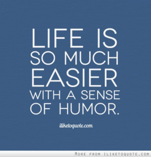 Life is so much easier with a sense of humor.