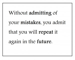 Without admitting of your mistakes, you admit that youwill repeat it ...