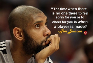 """... for you or to cheer for you is when a player is made."""" - Tim Duncan"""