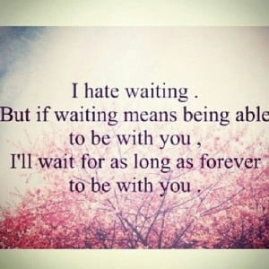 Waiting Quotes Tumblr I hate waiting but if waiting