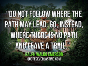 follow where the path may lead. Go, instead, where there is no path ...