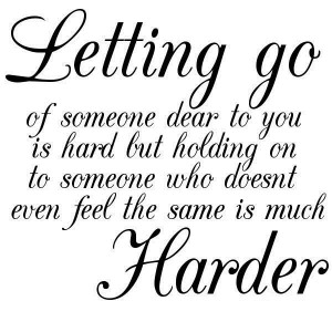 Letting go of someone dear to you is hard but holding on to someone ...