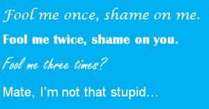 fool me once shame on me fool me twice shame on you fool me three ...
