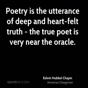 Poetry is the utterance of deep and heart-felt truth - the true poet ...